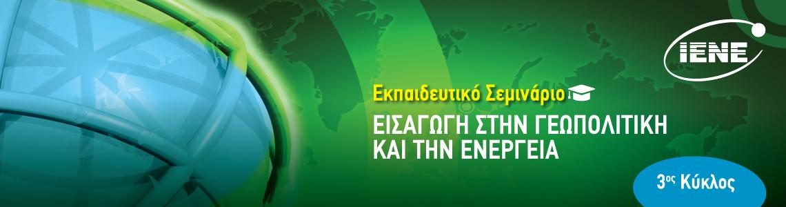 3ο Εκπαιδευτικό Σεμινάριο IENE - ΙΔΙΣ  «Εισαγωγή στην Γεωπολιτική και την Ενέργεια»